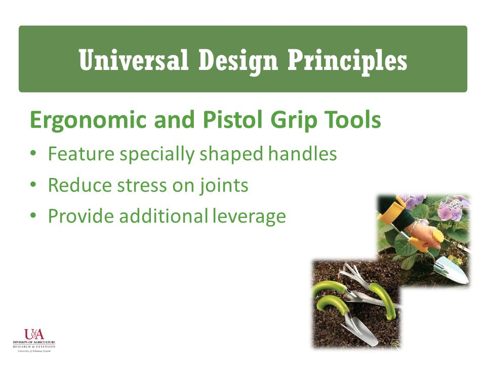 Universal Design Principles Ergonomic and Pistol Grip Tools Feature specially shaped handles Reduce stress on joints Provide additional leverage