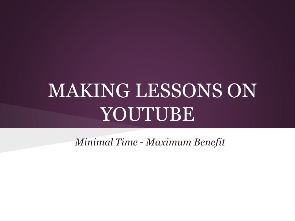 MAKING LESSONS ON YOUTUBE Minimal Time - Maximum Benefit