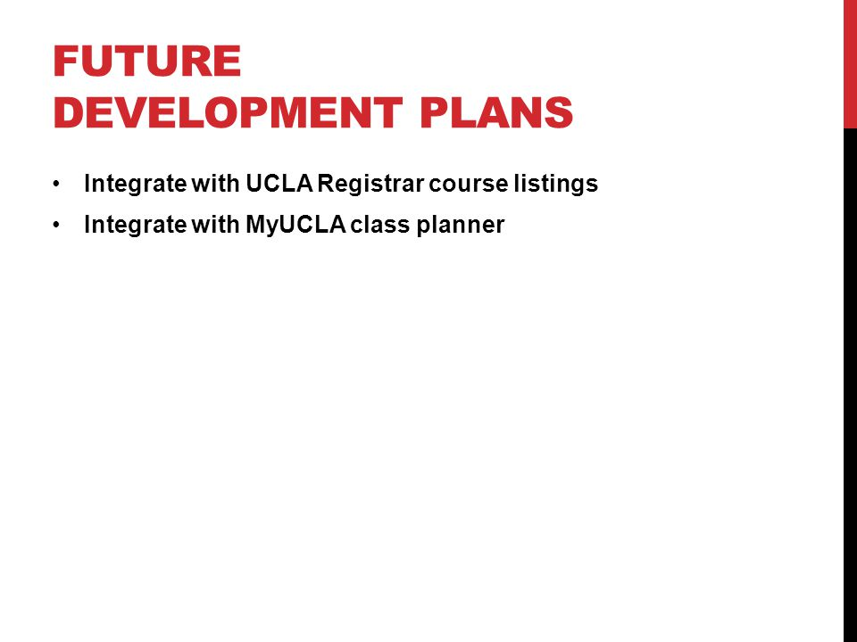 FUTURE DEVELOPMENT PLANS Integrate with UCLA Registrar course listings Integrate with MyUCLA class planner