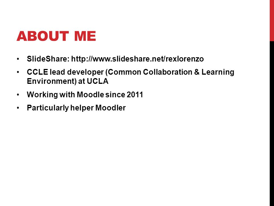 ABOUT ME SlideShare: http://www.slideshare.net/rexlorenzo CCLE lead developer (Common Collaboration & Learning Environment) at UCLA Working with Moodl