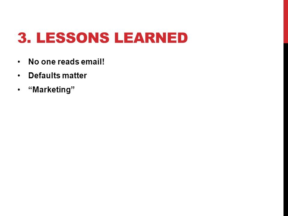 """3. LESSONS LEARNED No one reads email! Defaults matter """"Marketing"""""""