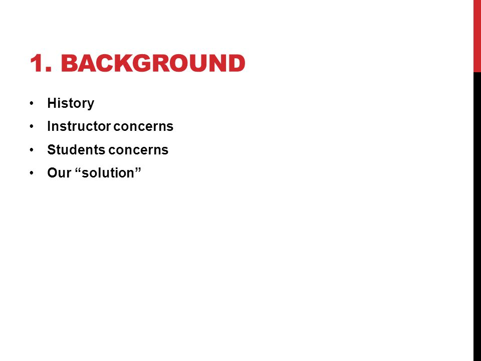 "1. BACKGROUND History Instructor concerns Students concerns Our ""solution"""