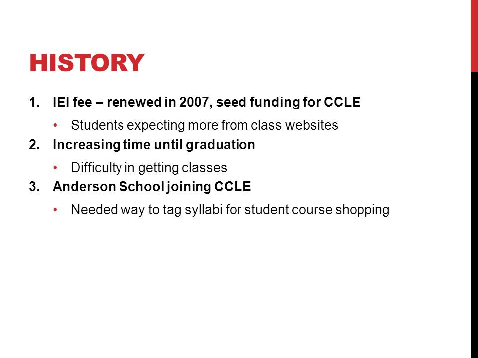 HISTORY 1.IEI fee – renewed in 2007, seed funding for CCLE Students expecting more from class websites 2.Increasing time until graduation Difficulty in getting classes 3.Anderson School joining CCLE Needed way to tag syllabi for student course shopping