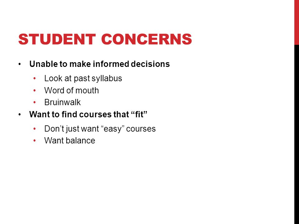 STUDENT CONCERNS Unable to make informed decisions Look at past syllabus Word of mouth Bruinwalk Want to find courses that fit Don't just want easy courses Want balance