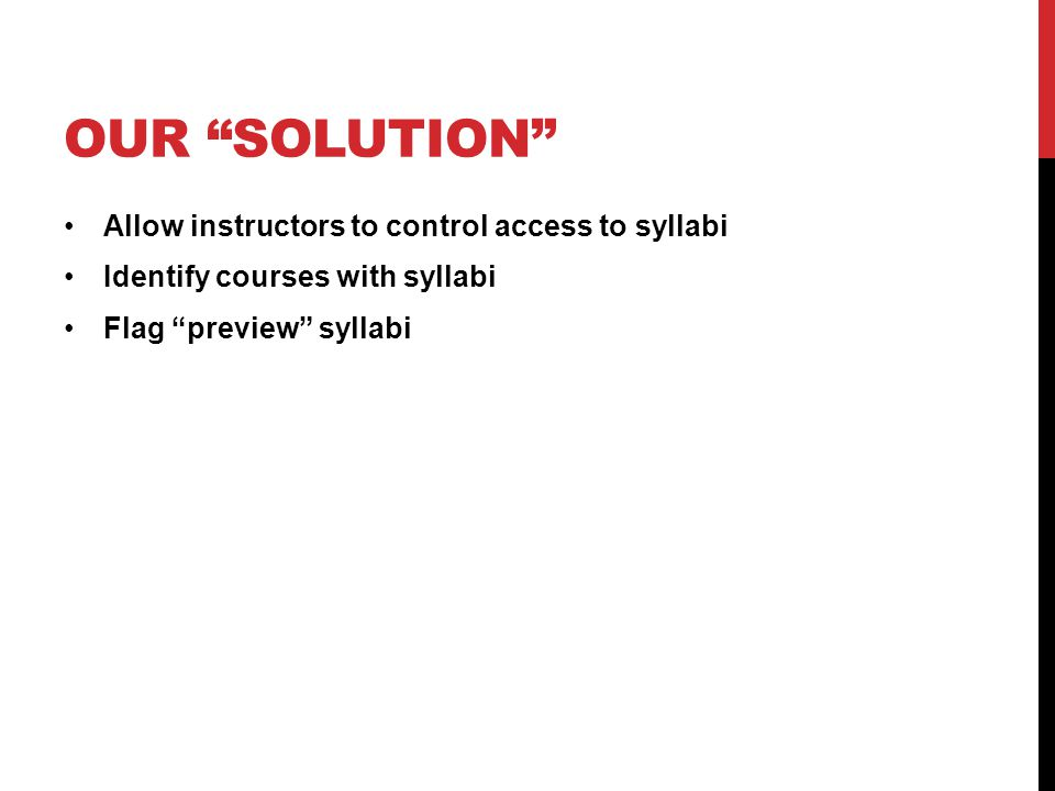 """OUR """"SOLUTION"""" Allow instructors to control access to syllabi Identify courses with syllabi Flag """"preview"""" syllabi"""