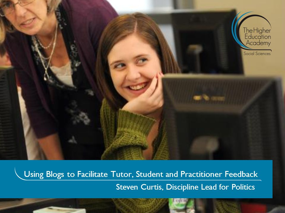 Using Blogs to Facilitate Tutor, Student and Practitioner Feedback Steven Curtis, Discipline Lead for Politics