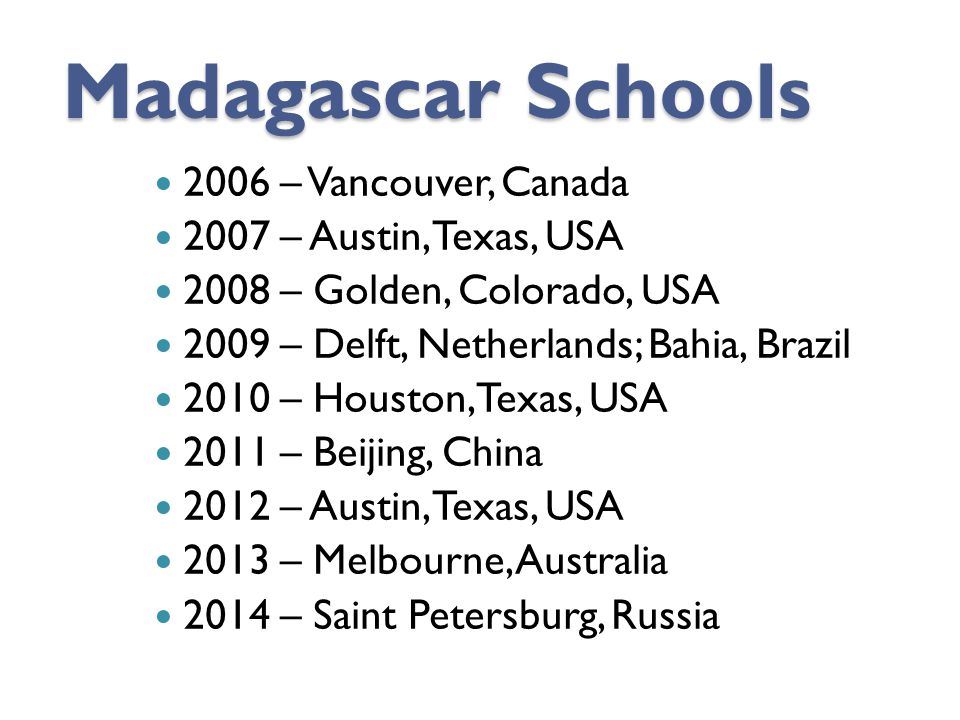 Madagascar Schools 2006 – Vancouver, Canada 2007 – Austin, Texas, USA 2008 – Golden, Colorado, USA 2009 – Delft, Netherlands; Bahia, Brazil 2010 – Houston, Texas, USA 2011 – Beijing, China 2012 – Austin, Texas, USA 2013 – Melbourne, Australia 2014 – Saint Petersburg, Russia