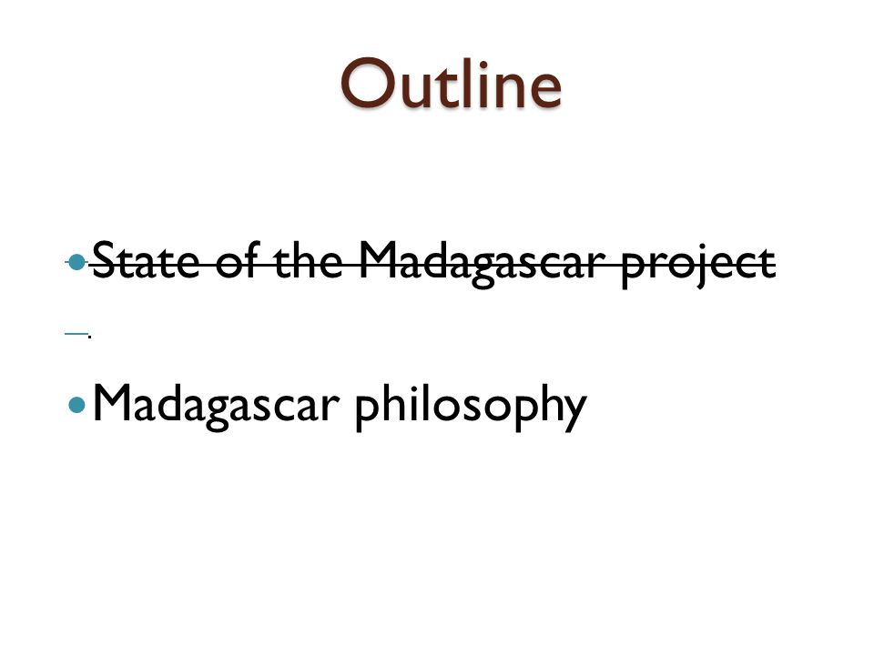 Outline State of the Madagascar project Madagascar philosophy
