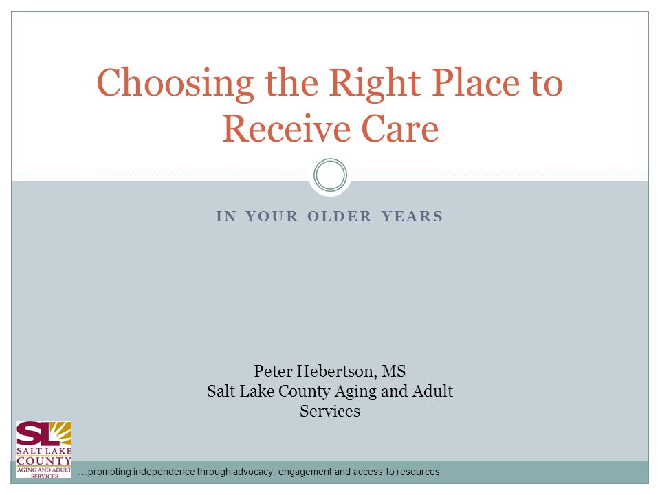 …promoting independence through advocacy, engagement and access to resources IN YOUR OLDER YEARS Choosing the Right Place to Receive Care Peter Hebertson, MS Salt Lake County Aging and Adult Services