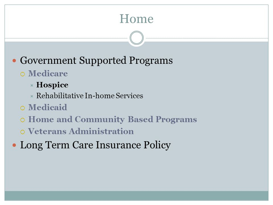 Government Supported Programs  Medicare  Hospice  Rehabilitative In-home Services  Medicaid  Home and Community Based Programs  Veterans Administration Long Term Care Insurance Policy Home