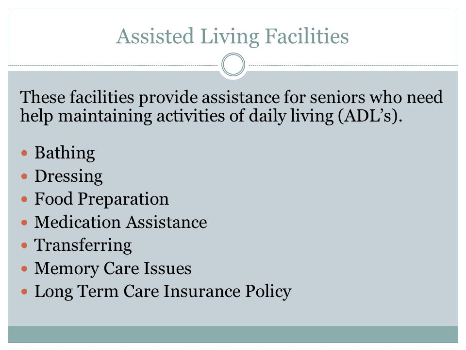 Assisted Living Facilities These facilities provide assistance for seniors who need help maintaining activities of daily living (ADL's).