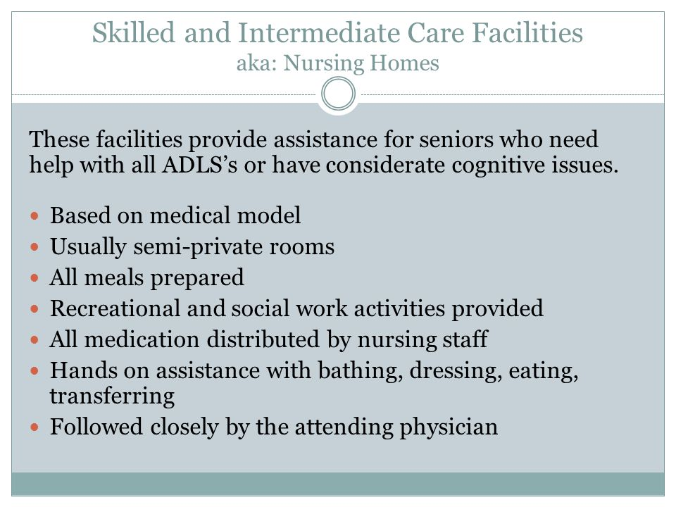 Skilled and Intermediate Care Facilities aka: Nursing Homes These facilities provide assistance for seniors who need help with all ADLS's or have considerate cognitive issues.