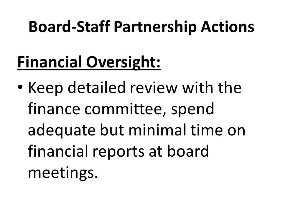 Board-Staff Partnership Actions Financial Oversight: Keep detailed review with the finance committee, spend adequate but minimal time on financial reports at board meetings.