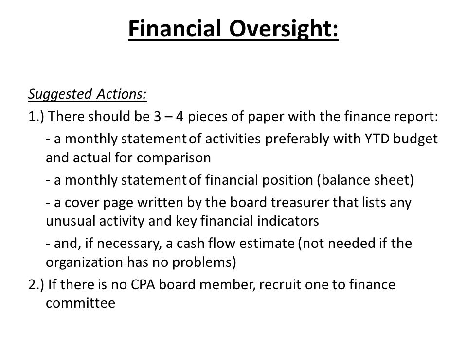 Financial Oversight: Suggested Actions: 1.) There should be 3 – 4 pieces of paper with the finance report: - a monthly statement of activities preferably with YTD budget and actual for comparison - a monthly statement of financial position (balance sheet) - a cover page written by the board treasurer that lists any unusual activity and key financial indicators - and, if necessary, a cash flow estimate (not needed if the organization has no problems) 2.) If there is no CPA board member, recruit one to finance committee