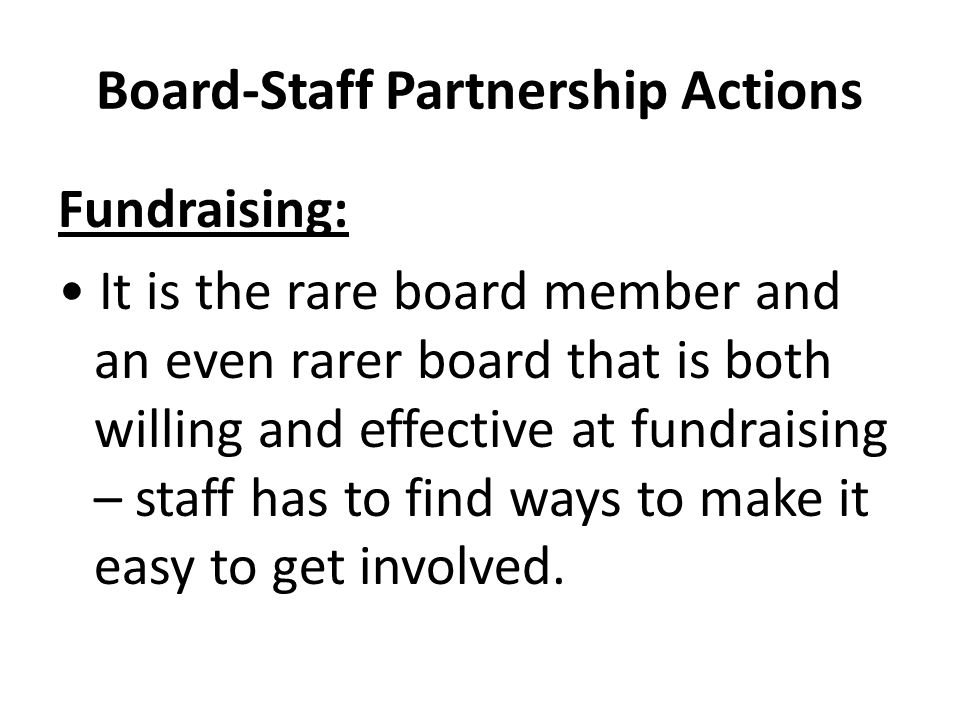 Board-Staff Partnership Actions Fundraising: It is the rare board member and an even rarer board that is both willing and effective at fundraising – staff has to find ways to make it easy to get involved.