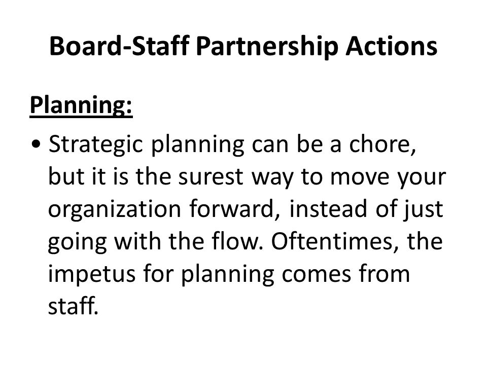 Board-Staff Partnership Actions Planning: Strategic planning can be a chore, but it is the surest way to move your organization forward, instead of just going with the flow.