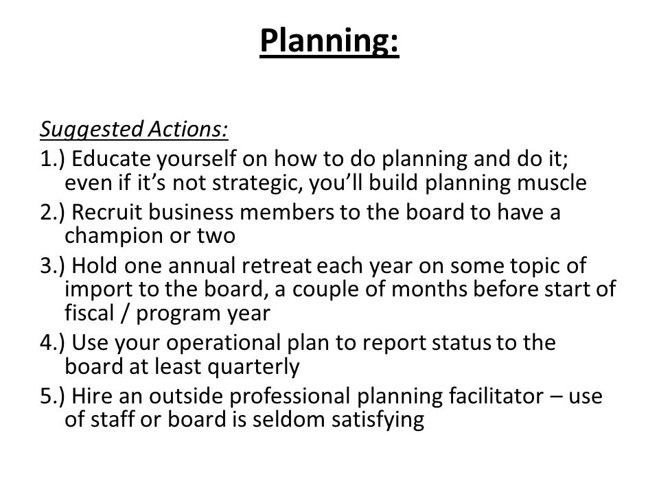 Planning: Suggested Actions: 1.) Educate yourself on how to do planning and do it; even if it's not strategic, you'll build planning muscle 2.) Recruit business members to the board to have a champion or two 3.) Hold one annual retreat each year on some topic of import to the board, a couple of months before start of fiscal / program year 4.) Use your operational plan to report status to the board at least quarterly 5.) Hire an outside professional planning facilitator – use of staff or board is seldom satisfying