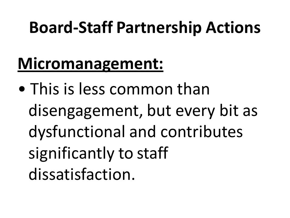 Board-Staff Partnership Actions Micromanagement: This is less common than disengagement, but every bit as dysfunctional and contributes significantly to staff dissatisfaction.