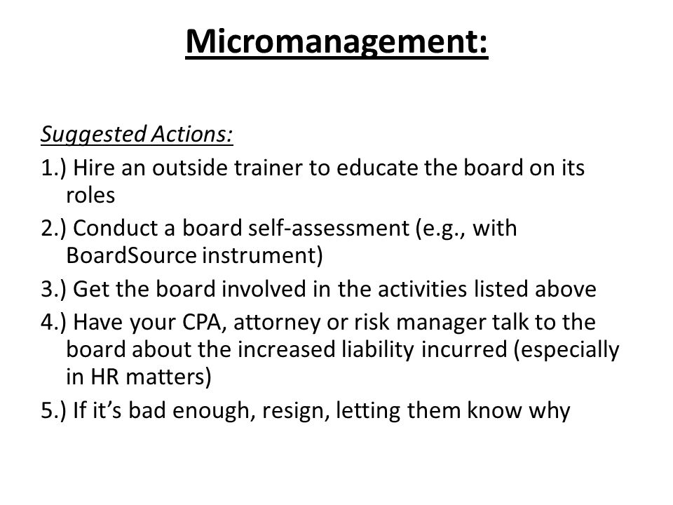 Micromanagement: Suggested Actions: 1.) Hire an outside trainer to educate the board on its roles 2.) Conduct a board self-assessment (e.g., with BoardSource instrument) 3.) Get the board involved in the activities listed above 4.) Have your CPA, attorney or risk manager talk to the board about the increased liability incurred (especially in HR matters) 5.) If it's bad enough, resign, letting them know why