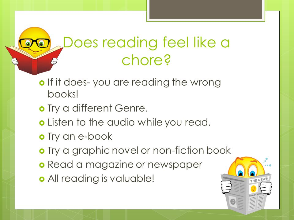 Does reading feel like a chore. If it does- you are reading the wrong books.