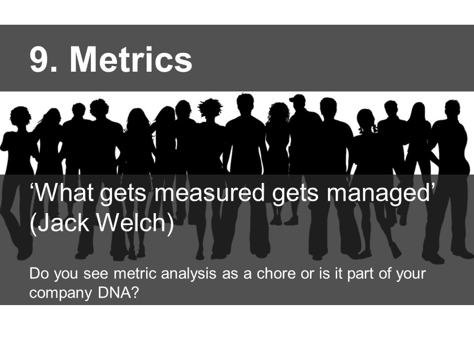 9. Metrics 'What gets measured gets managed' (Jack Welch) Do you see metric analysis as a chore or is it part of your company DNA?