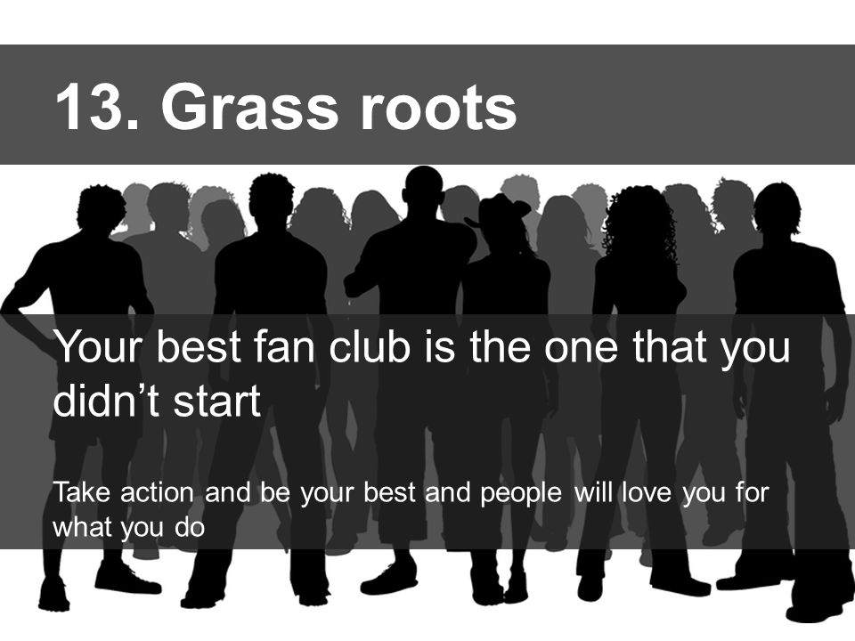 13. Grass roots Your best fan club is the one that you didn't start Take action and be your best and people will love you for what you do