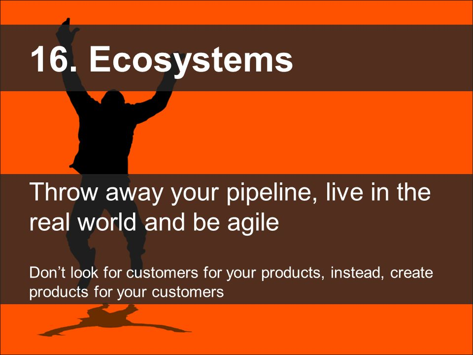 16. Ecosystems Throw away your pipeline, live in the real world and be agile Don't look for customers for your products, instead, create products for