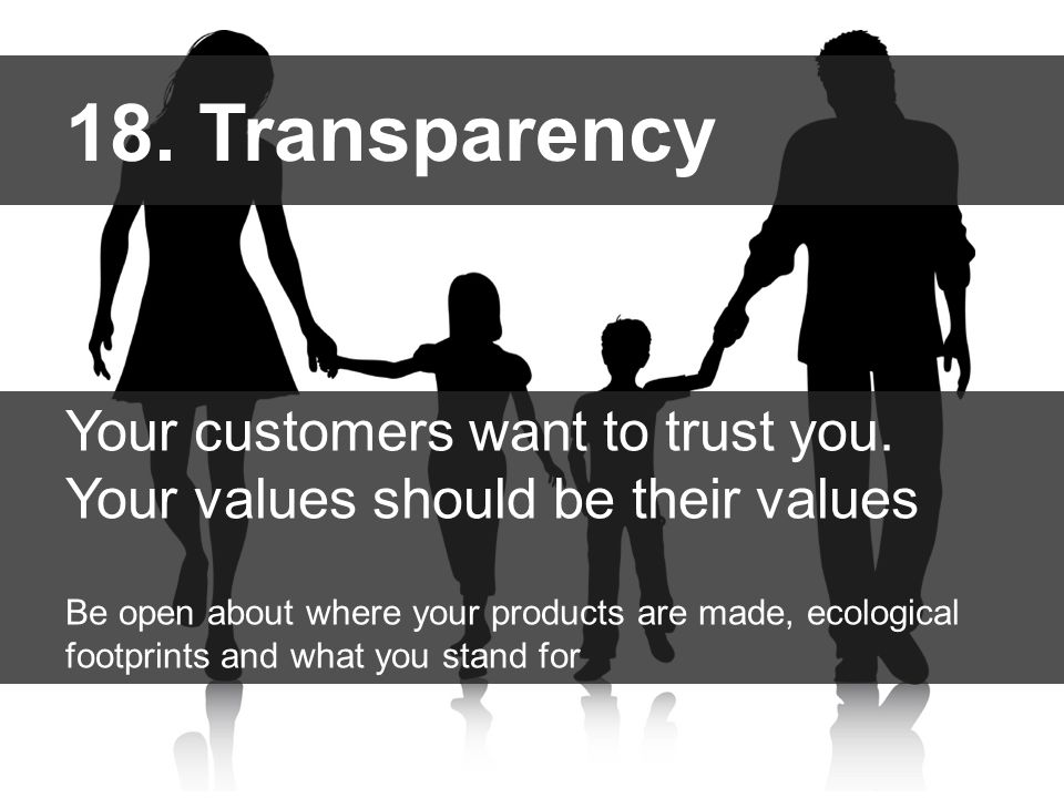 18. Transparency Your customers want to trust you. Your values should be their values Be open about where your products are made, ecological footprint