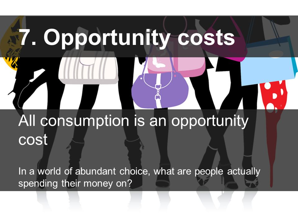7. Opportunity costs All consumption is an opportunity cost In a world of abundant choice, what are people actually spending their money on?