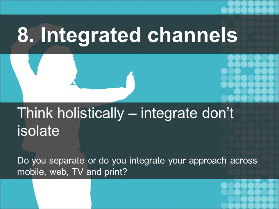 8. Integrated channels Think holistically – integrate don't isolate Do you separate or do you integrate your approach across mobile, web, TV and print