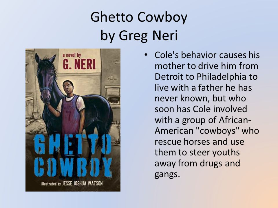 Ghetto Cowboy by Greg Neri Cole s behavior causes his mother to drive him from Detroit to Philadelphia to live with a father he has never known, but who soon has Cole involved with a group of African- American cowboys who rescue horses and use them to steer youths away from drugs and gangs.