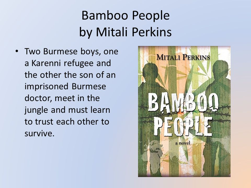 Bamboo People by Mitali Perkins Two Burmese boys, one a Karenni refugee and the other the son of an imprisoned Burmese doctor, meet in the jungle and must learn to trust each other to survive.