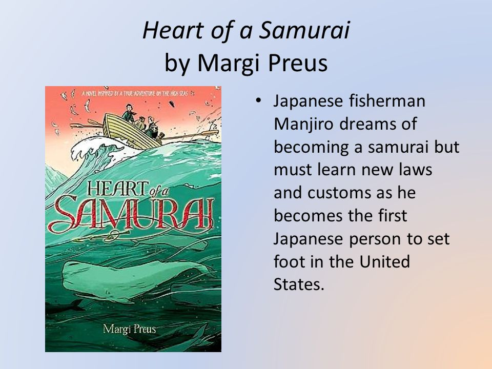 Heart of a Samurai by Margi Preus Japanese fisherman Manjiro dreams of becoming a samurai but must learn new laws and customs as he becomes the first Japanese person to set foot in the United States.