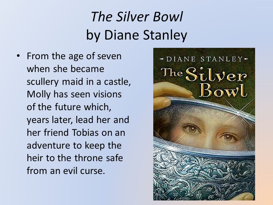 The Silver Bowl by Diane Stanley From the age of seven when she became scullery maid in a castle, Molly has seen visions of the future which, years later, lead her and her friend Tobias on an adventure to keep the heir to the throne safe from an evil curse.