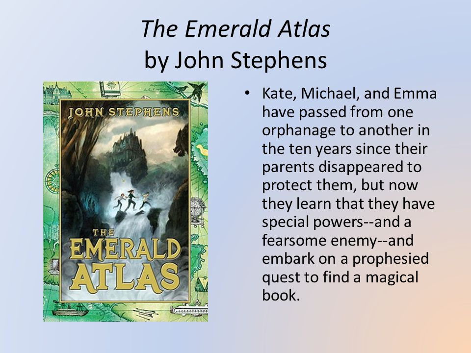 The Emerald Atlas by John Stephens Kate, Michael, and Emma have passed from one orphanage to another in the ten years since their parents disappeared to protect them, but now they learn that they have special powers--and a fearsome enemy--and embark on a prophesied quest to find a magical book.