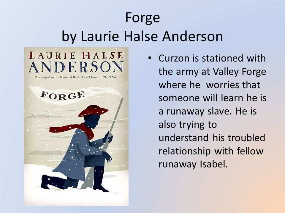 Forge by Laurie Halse Anderson Curzon is stationed with the army at Valley Forge where he worries that someone will learn he is a runaway slave.