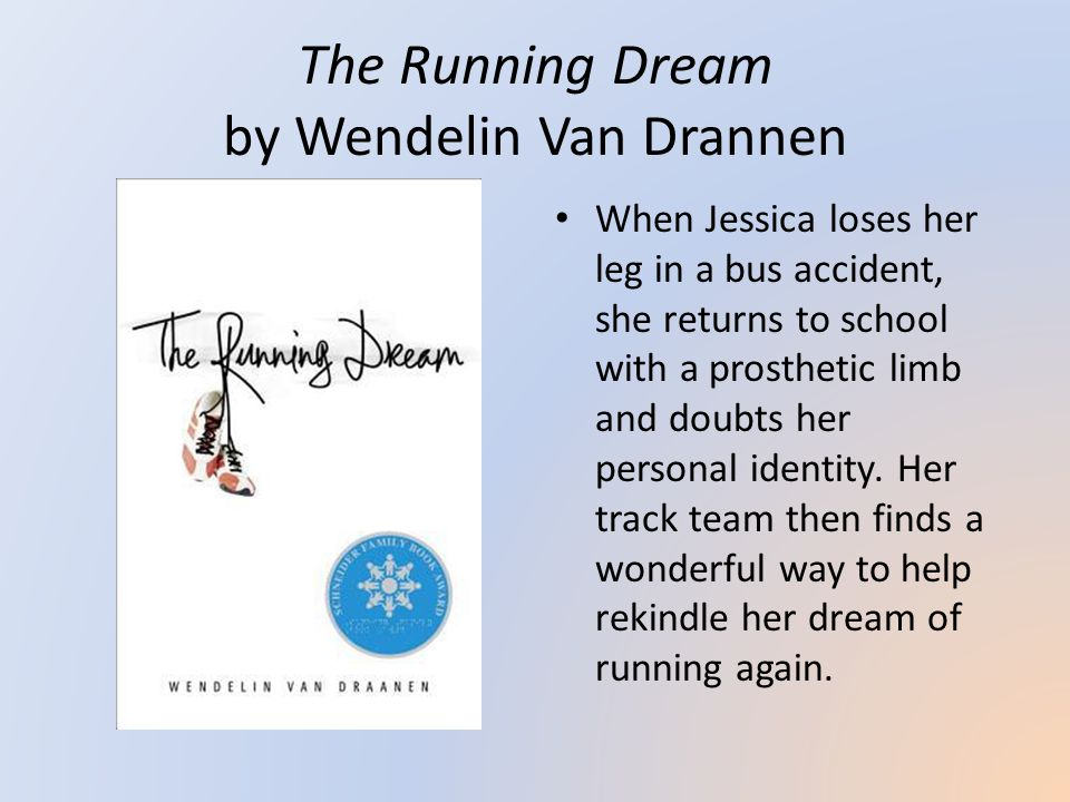 The Running Dream by Wendelin Van Drannen When Jessica loses her leg in a bus accident, she returns to school with a prosthetic limb and doubts her personal identity.