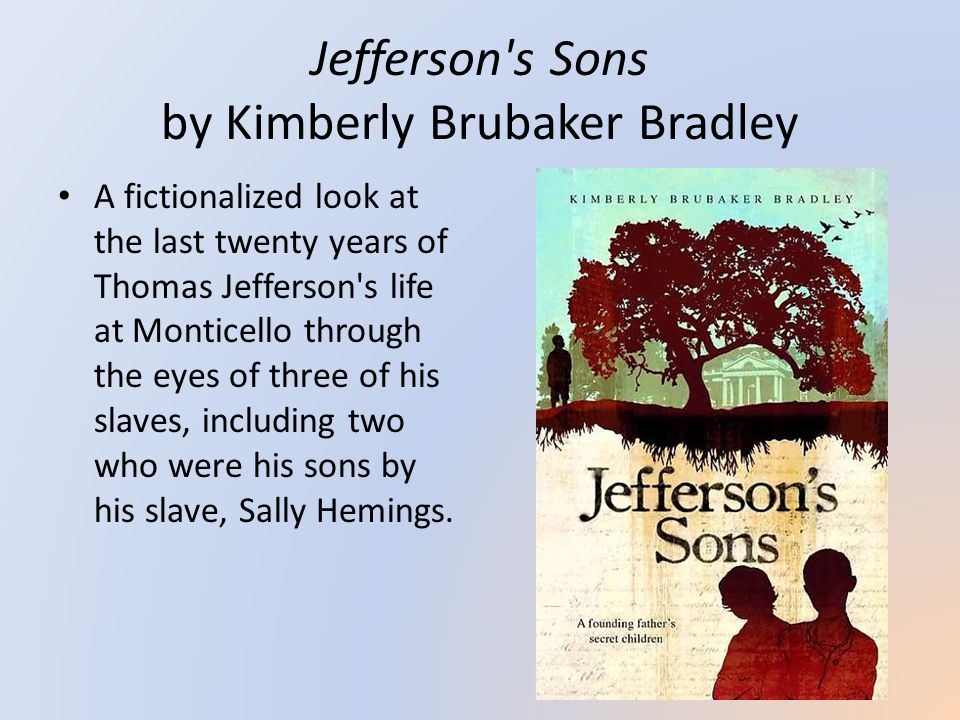 Jefferson s Sons by Kimberly Brubaker Bradley A fictionalized look at the last twenty years of Thomas Jefferson s life at Monticello through the eyes of three of his slaves, including two who were his sons by his slave, Sally Hemings.