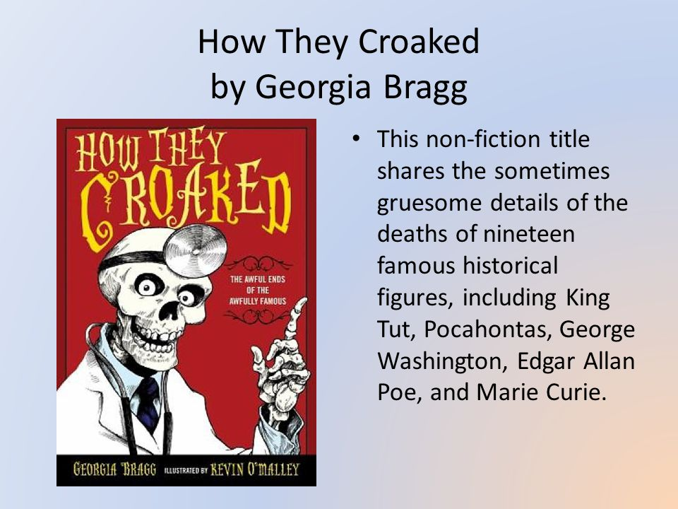 How They Croaked by Georgia Bragg This non-fiction title shares the sometimes gruesome details of the deaths of nineteen famous historical figures, including King Tut, Pocahontas, George Washington, Edgar Allan Poe, and Marie Curie.