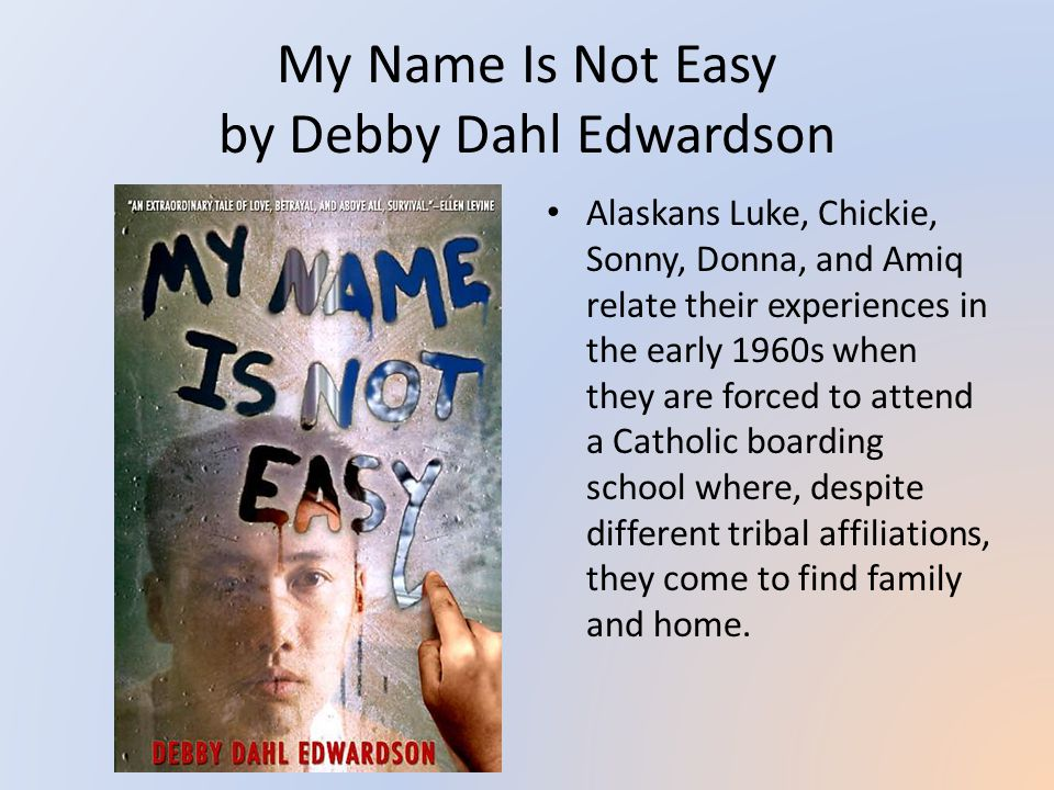 My Name Is Not Easy by Debby Dahl Edwardson Alaskans Luke, Chickie, Sonny, Donna, and Amiq relate their experiences in the early 1960s when they are forced to attend a Catholic boarding school where, despite different tribal affiliations, they come to find family and home.
