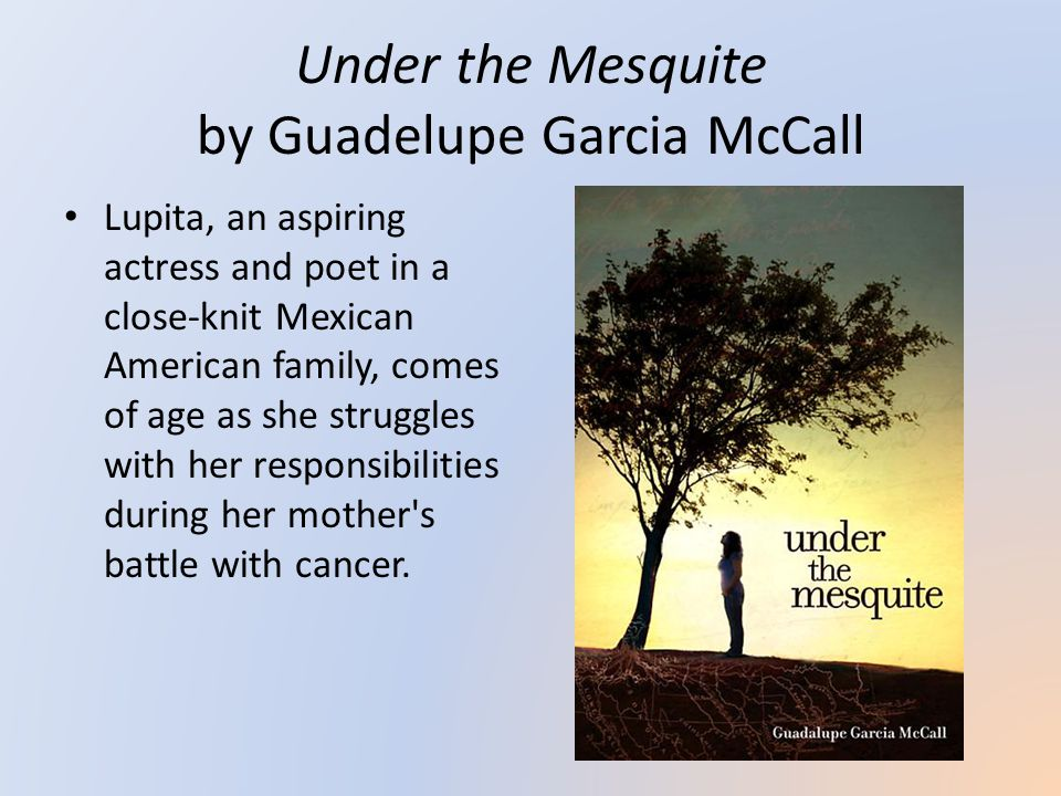 Under the Mesquite by Guadelupe Garcia McCall Lupita, an aspiring actress and poet in a close-knit Mexican American family, comes of age as she struggles with her responsibilities during her mother s battle with cancer.