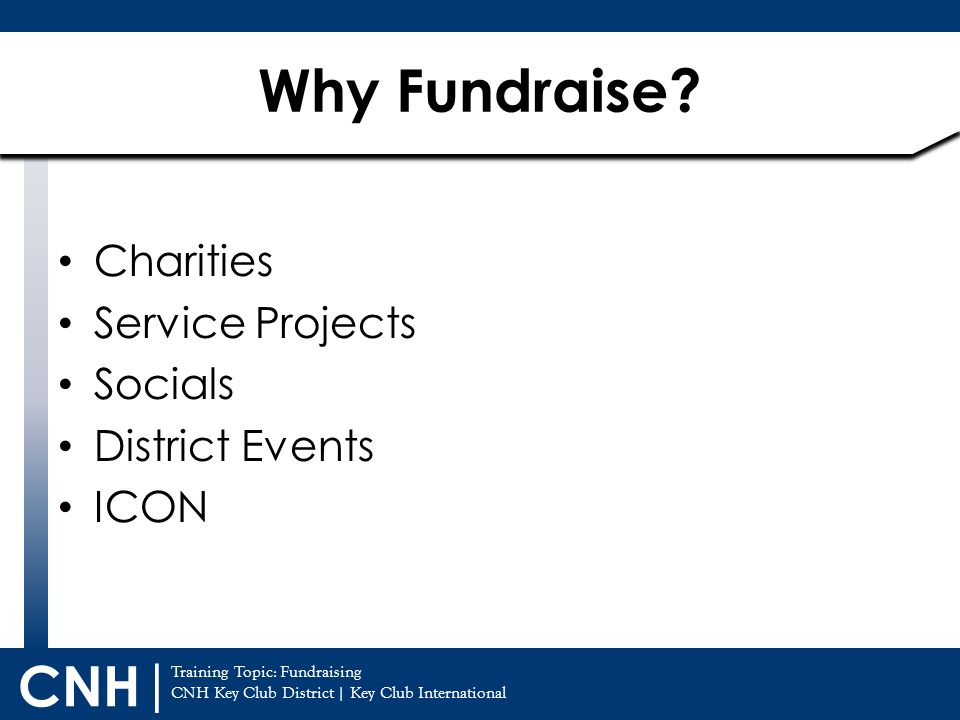 Training Topic: Fundraising CNH Key Club District | Key Club International CNH | Charities Service Projects Socials District Events ICON Why Fundraise