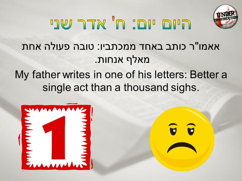 אאמו ר כותב באחד ממכתביו: טובה פעולה אחת מאלף אנחות.
