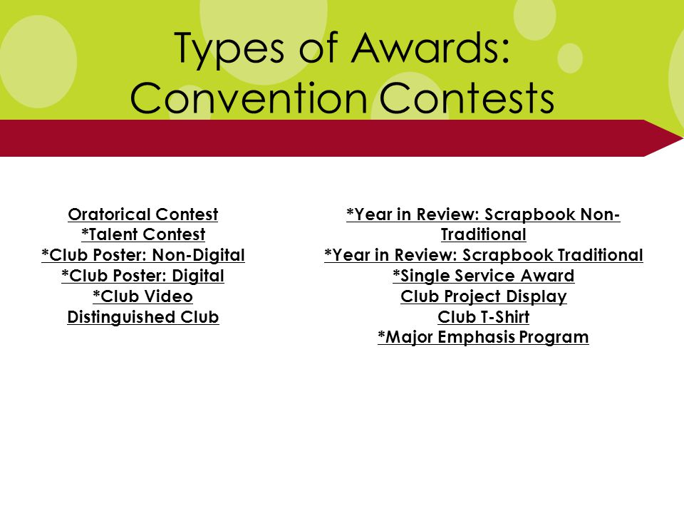 Types of Awards: Convention Contests Oratorical Contest *Talent Contest *Club Poster: Non-Digital *Club Poster: Digital *Club Video Distinguished Club *Year in Review: Scrapbook Non- Traditional *Year in Review: Scrapbook Traditional *Single Service Award Club Project Display Club T-Shirt *Major Emphasis Program
