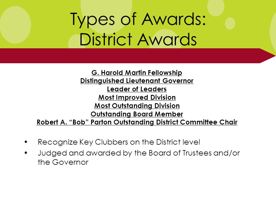 Types of Awards: District Awards Recognize Key Clubbers on the District level Judged and awarded by the Board of Trustees and/or the Governor G.