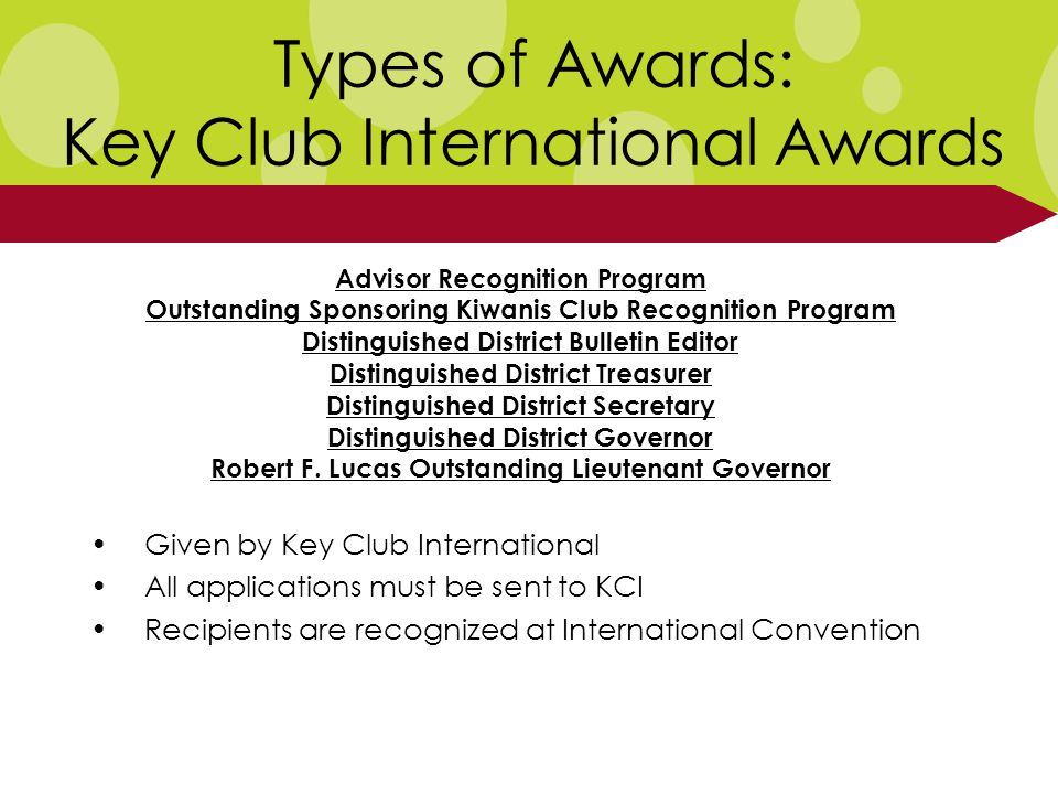 Types of Awards: Key Club International Awards Given by Key Club International All applications must be sent to KCI Recipients are recognized at International Convention Advisor Recognition Program Outstanding Sponsoring Kiwanis Club Recognition Program Distinguished District Bulletin Editor Distinguished District Treasurer Distinguished District Secretary Distinguished District Governor Robert F.