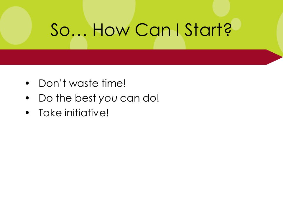 So… How Can I Start Don't waste time! Do the best you can do! Take initiative!