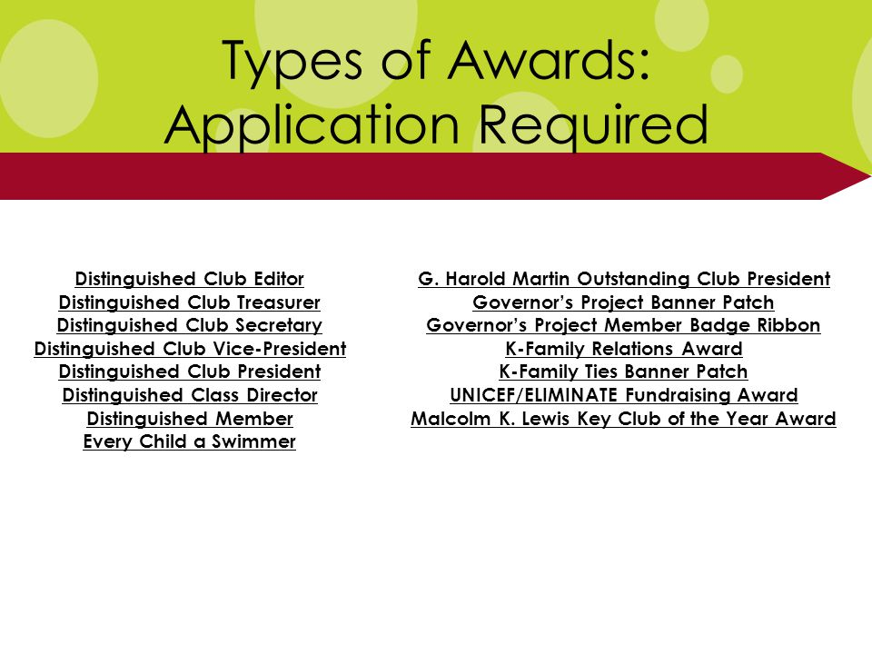 Types of Awards: Application Required Distinguished Club Editor Distinguished Club Treasurer Distinguished Club Secretary Distinguished Club Vice-President Distinguished Club President Distinguished Class Director Distinguished Member Every Child a Swimmer G.