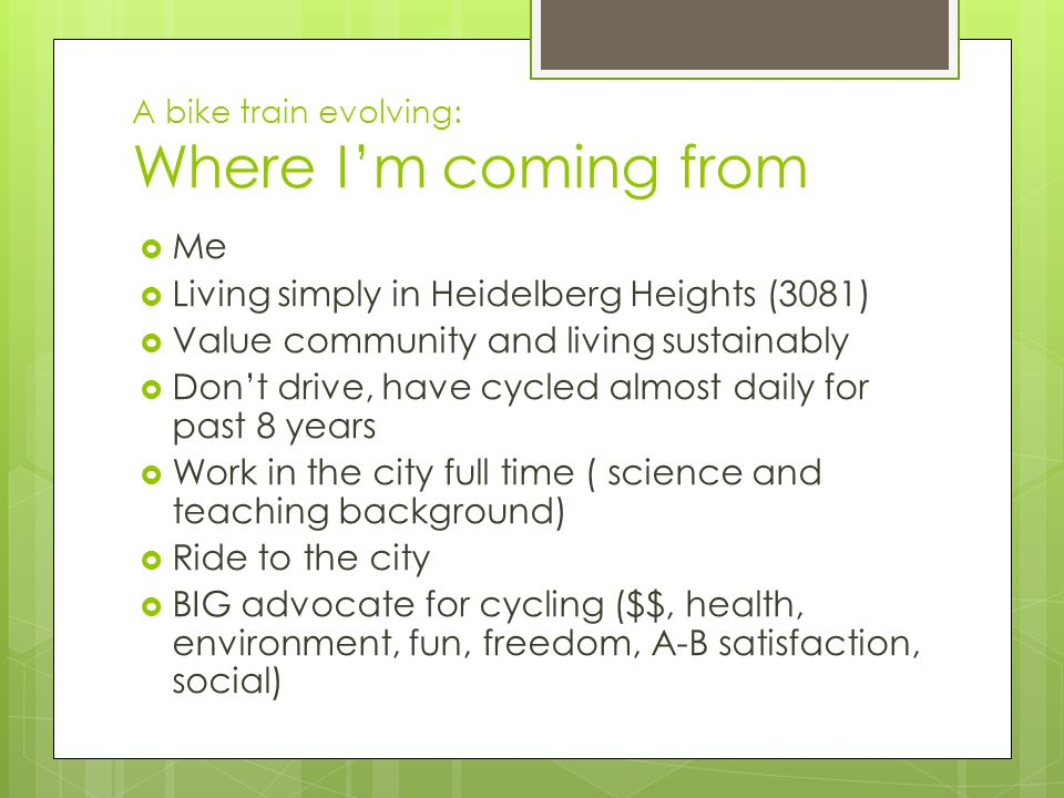 A bike train evolving: Where I'm coming from  Me  Living simply in Heidelberg Heights (3081)  Value community and living sustainably  Don't drive, have cycled almost daily for past 8 years  Work in the city full time ( science and teaching background)  Ride to the city  BIG advocate for cycling ($$, health, environment, fun, freedom, A-B satisfaction, social)