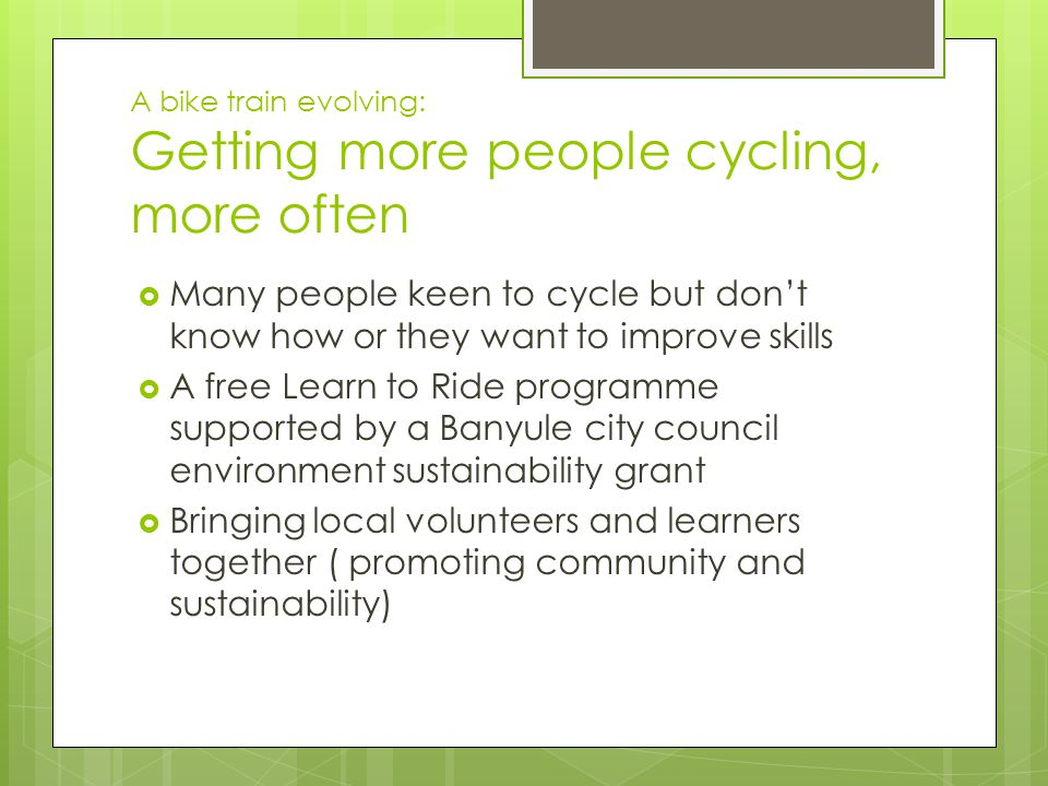 A bike train evolving: Getting more people cycling, more often  Many people keen to cycle but don't know how or they want to improve skills  A free Learn to Ride programme supported by a Banyule city council environment sustainability grant  Bringing local volunteers and learners together ( promoting community and sustainability)